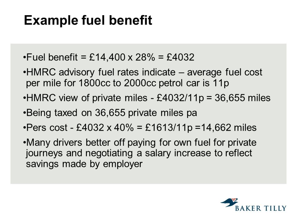 Example fuel benefit Fuel benefit = £14,400 x 28% = £4032 HMRC advisory fuel rates indicate – average fuel cost per mile for 1800cc to 2000cc petrol car is 11p HMRC view of private miles - £4032/11p = 36,655 miles Being taxed on 36,655 private miles pa Pers cost - £4032 x 40% = £1613/11p =14,662 miles Many drivers better off paying for own fuel for private journeys and negotiating a salary increase to reflect savings made by employer