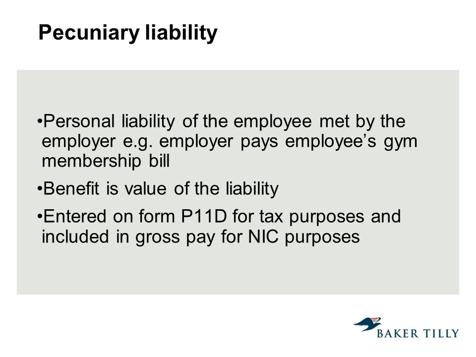 Pecuniary liability Personal liability of the employee met by the employer e.g. employer pays employees gym membership bill Benefit is value of the li