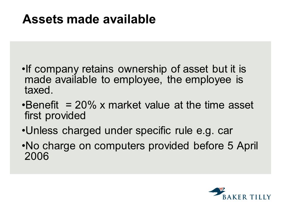 Assets made available If company retains ownership of asset but it is made available to employee, the employee is taxed.