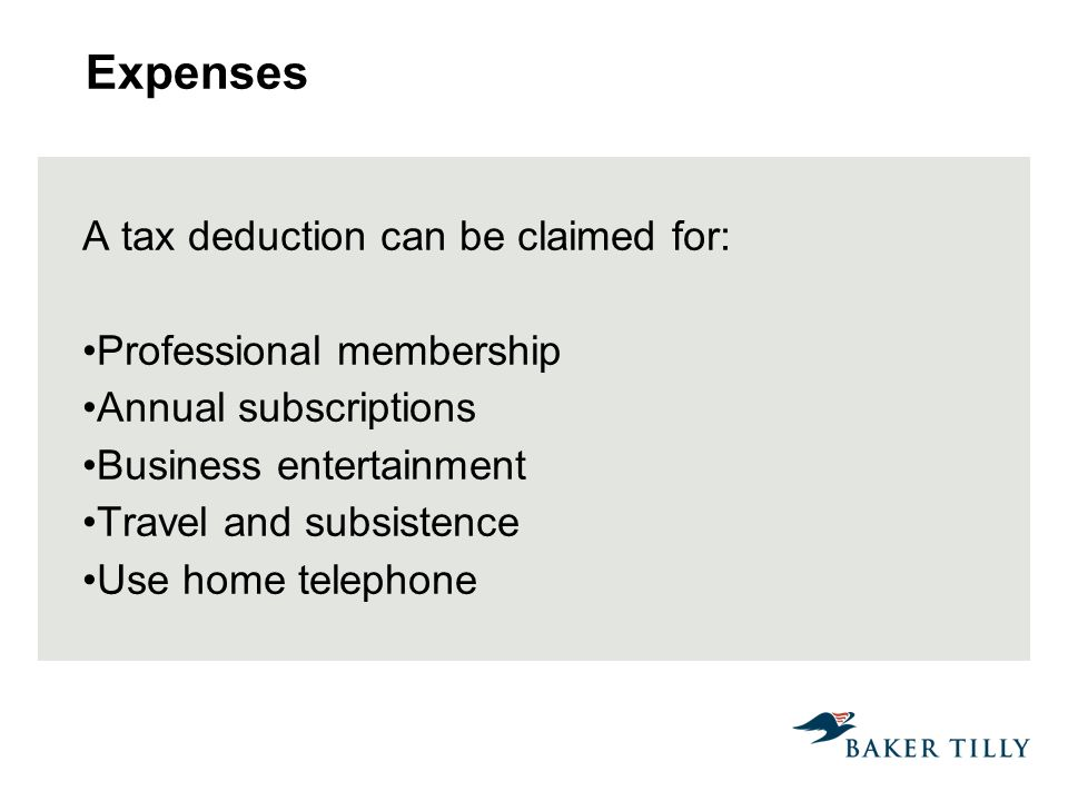 Expenses A tax deduction can be claimed for: Professional membership Annual subscriptions Business entertainment Travel and subsistence Use home telephone