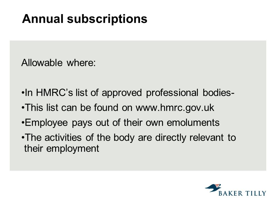 Annual subscriptions Allowable where: In HMRCs list of approved professional bodies- This list can be found on www.hmrc.gov.uk Employee pays out of their own emoluments The activities of the body are directly relevant to their employment