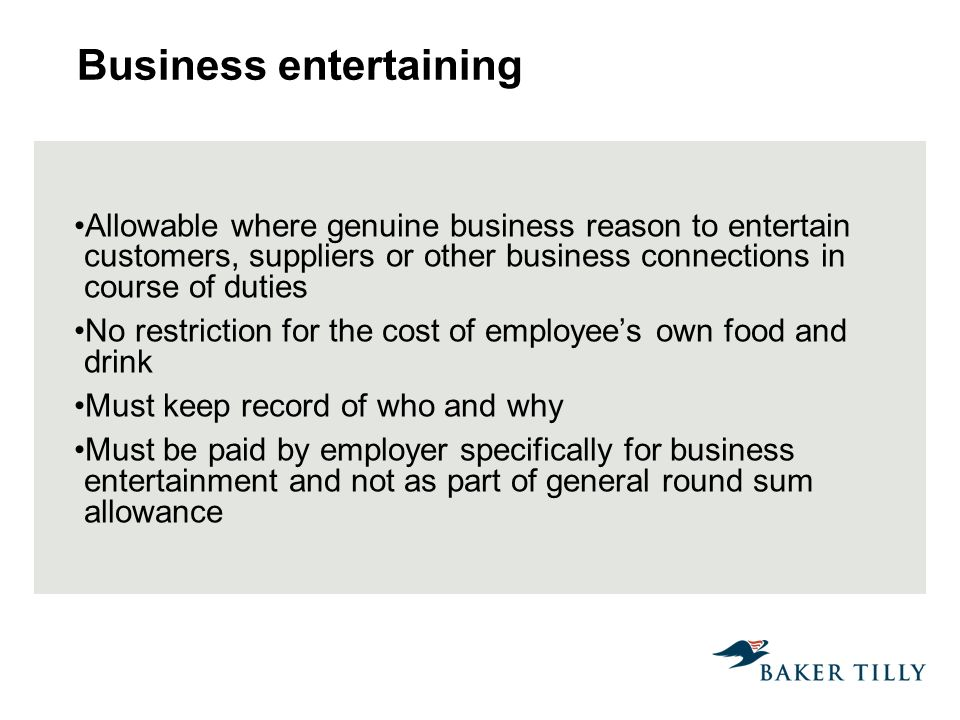 Business entertaining Allowable where genuine business reason to entertain customers, suppliers or other business connections in course of duties No restriction for the cost of employees own food and drink Must keep record of who and why Must be paid by employer specifically for business entertainment and not as part of general round sum allowance