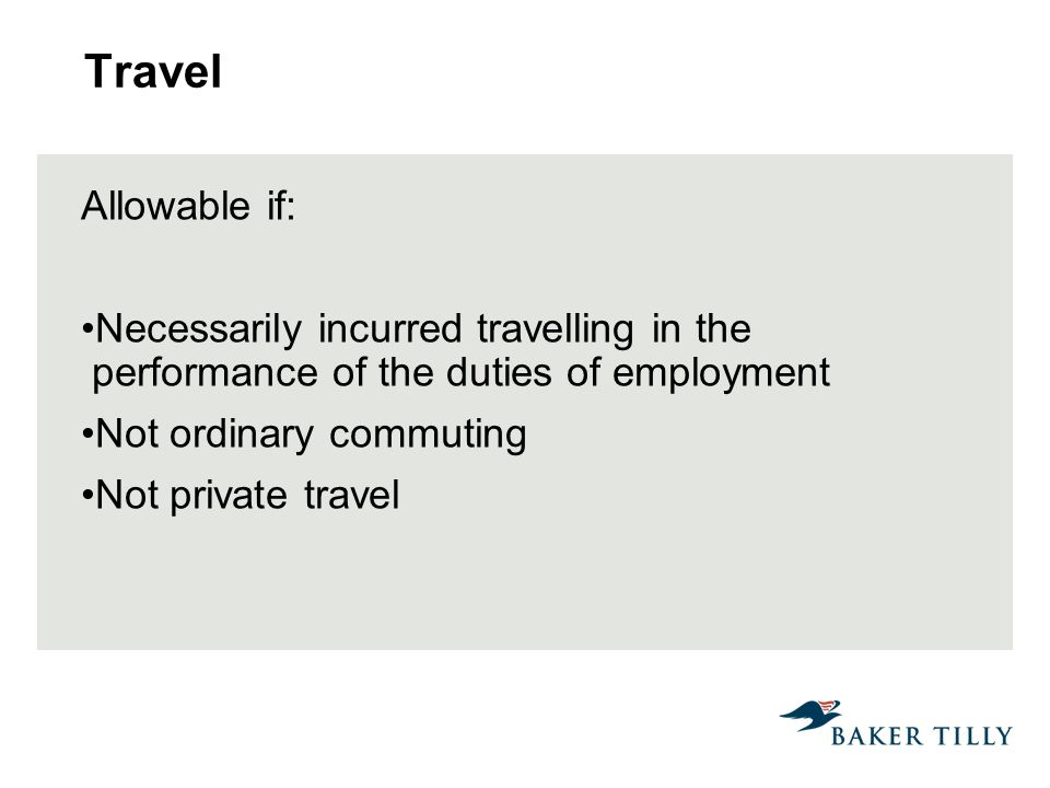 Travel Allowable if: Necessarily incurred travelling in the performance of the duties of employment Not ordinary commuting Not private travel