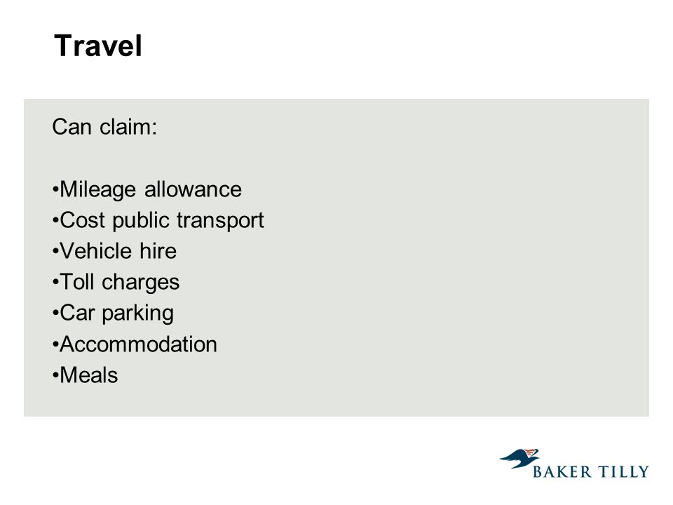 Travel Can claim: Mileage allowance Cost public transport Vehicle hire Toll charges Car parking Accommodation Meals