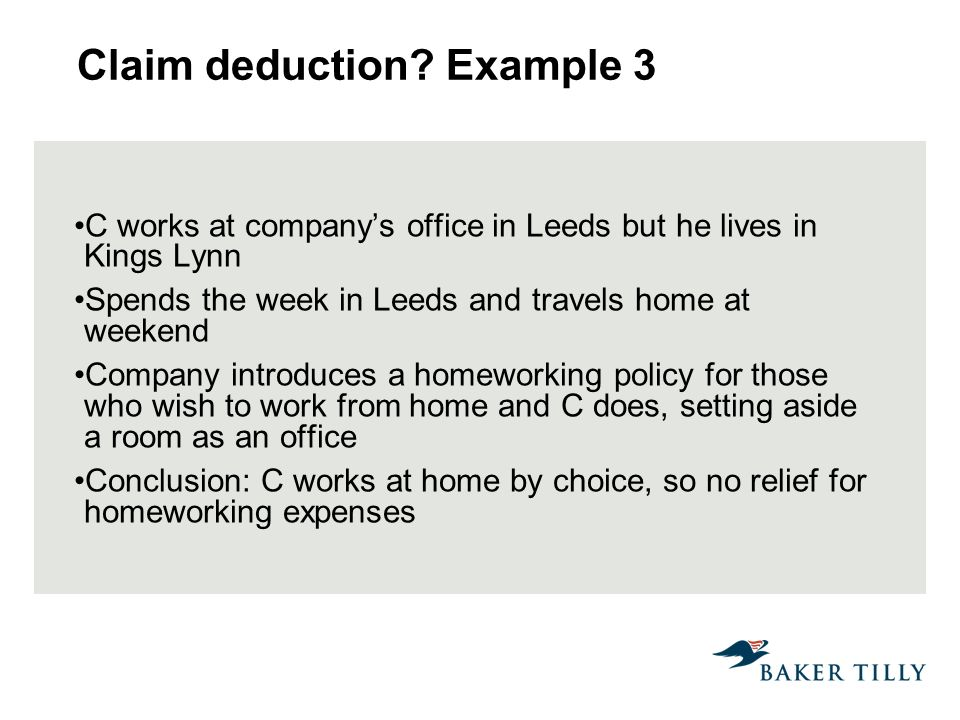 Claim deduction? Example 3 C works at companys office in Leeds but he lives in Kings Lynn Spends the week in Leeds and travels home at weekend Company