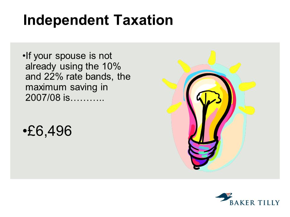 Independent Taxation If your spouse is not already using the 10% and 22% rate bands, the maximum saving in 2007/08 is………..