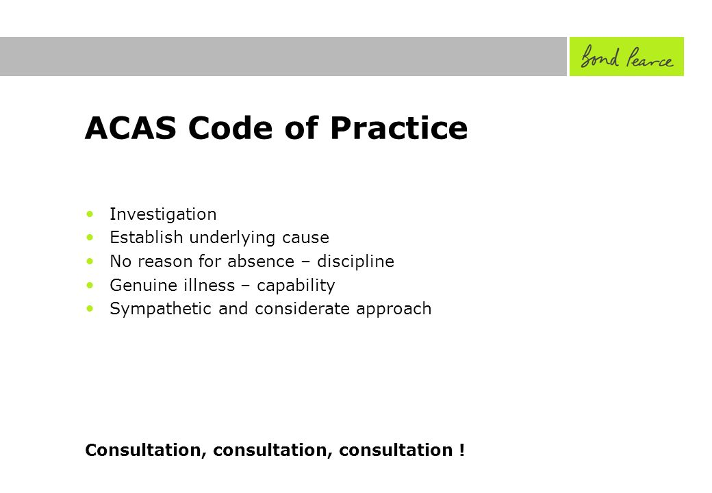 ACAS Code of Practice Investigation Establish underlying cause No reason for absence – discipline Genuine illness – capability Sympathetic and considerate approach Consultation, consultation, consultation !