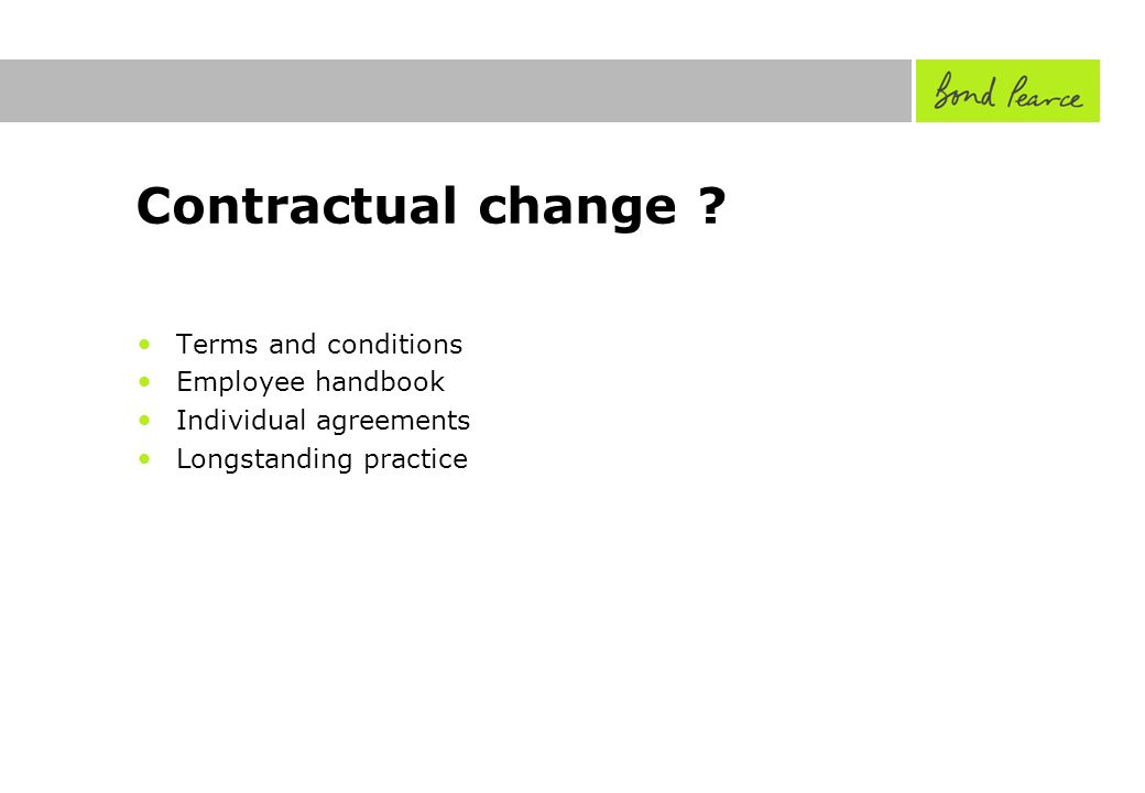 Contractual change ? Terms and conditions Employee handbook Individual agreements Longstanding practice