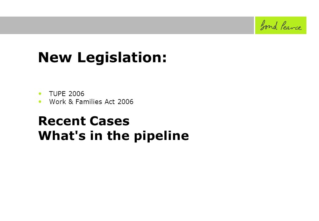 New Legislation: TUPE 2006 Work & Families Act 2006 Recent Cases What s in the pipeline