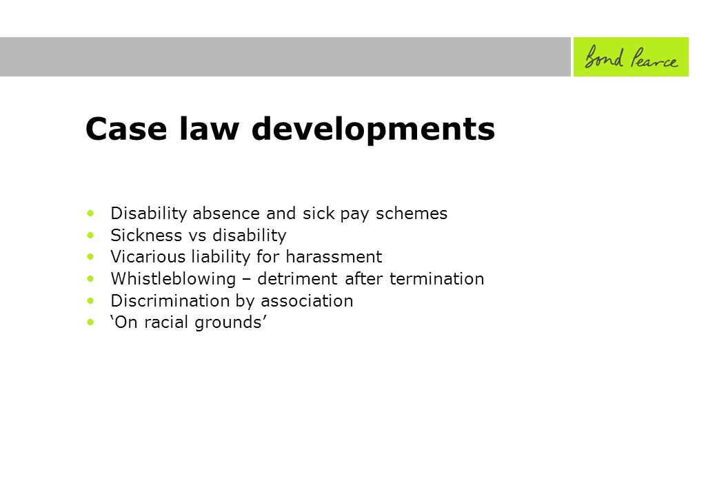 Case law developments Disability absence and sick pay schemes Sickness vs disability Vicarious liability for harassment Whistleblowing – detriment after termination Discrimination by association On racial grounds