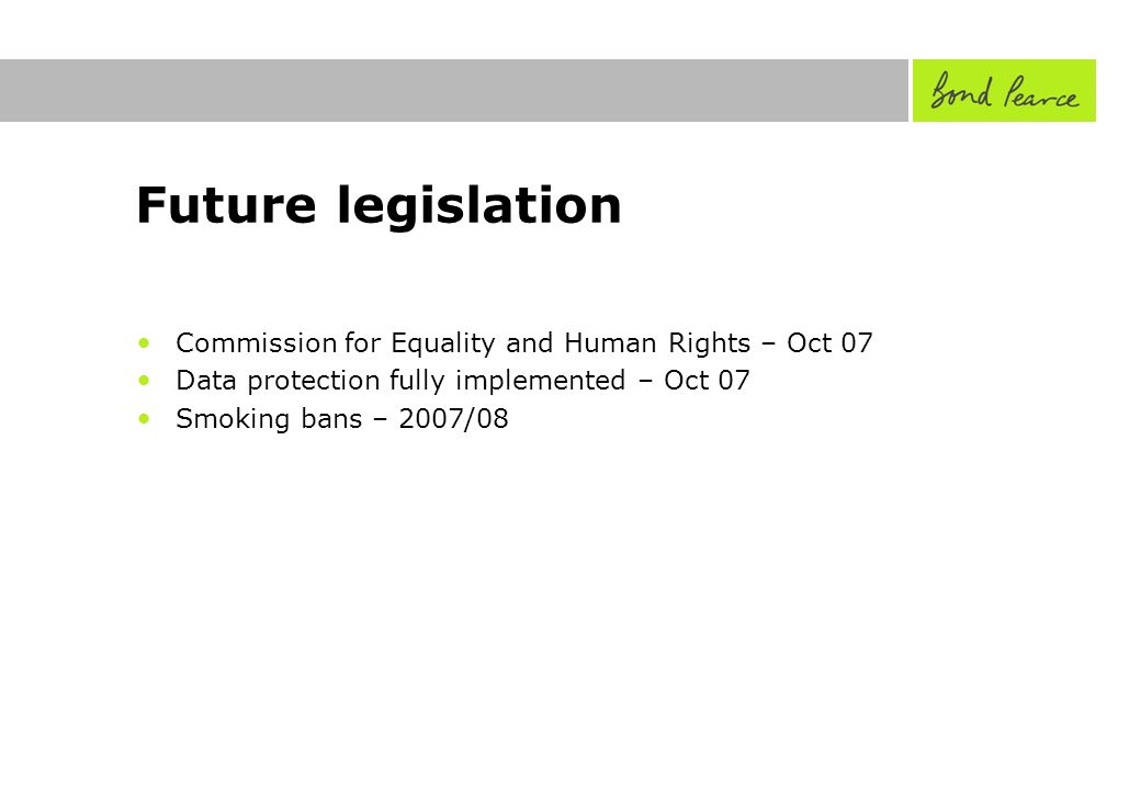 Future legislation Commission for Equality and Human Rights – Oct 07 Data protection fully implemented – Oct 07 Smoking bans – 2007/08