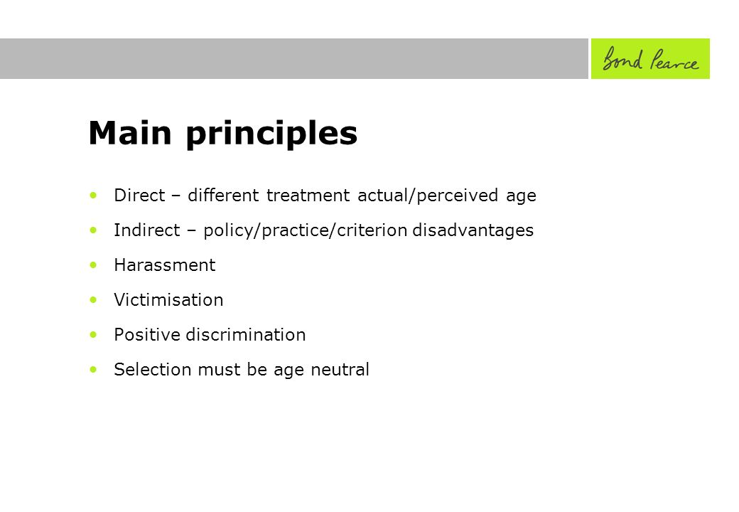 Main principles Direct – different treatment actual/perceived age Indirect – policy/practice/criterion disadvantages Harassment Victimisation Positive discrimination Selection must be age neutral