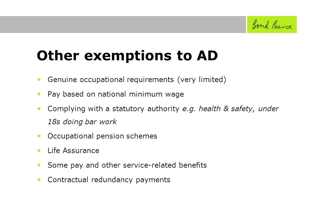 Other exemptions to AD Genuine occupational requirements (very limited) Pay based on national minimum wage Complying with a statutory authority e.g.