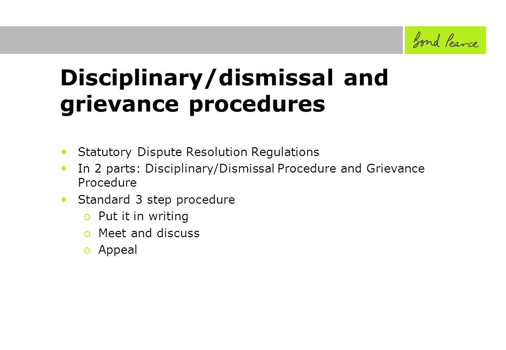 Disciplinary/dismissal and grievance procedures Statutory Dispute Resolution Regulations In 2 parts: Disciplinary/Dismissal Procedure and Grievance Procedure Standard 3 step procedure oPut it in writing oMeet and discuss oAppeal