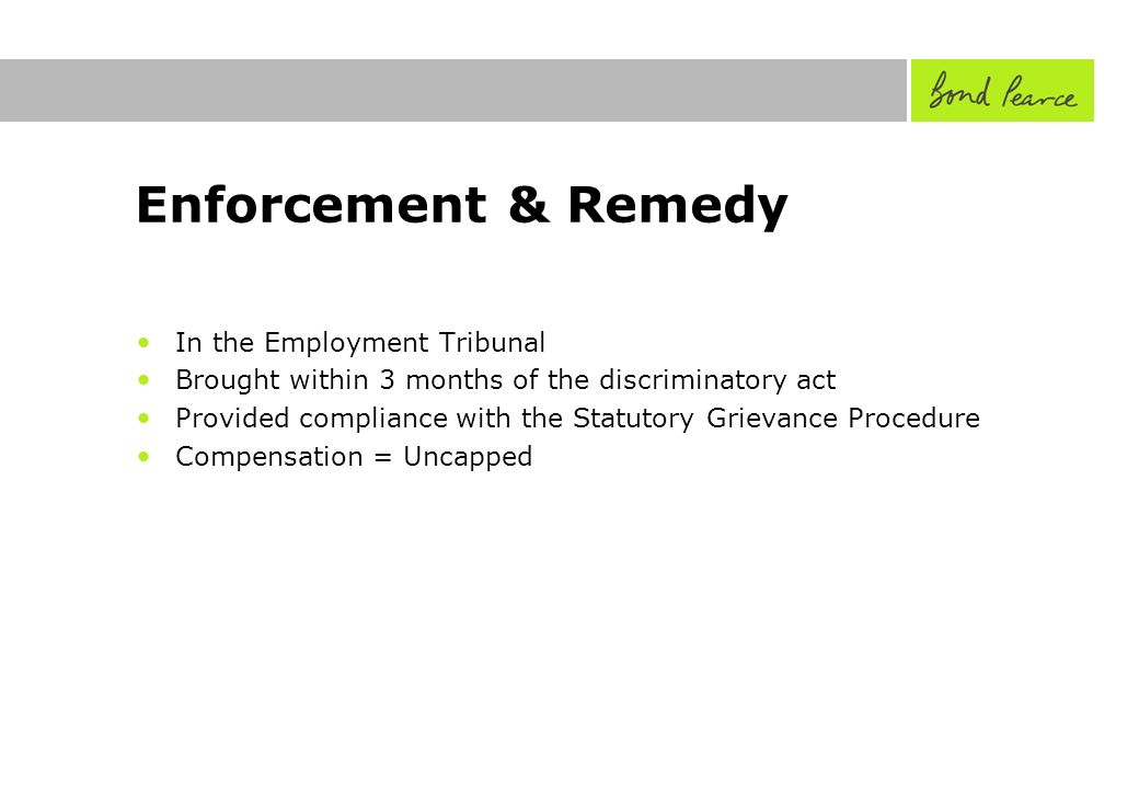 Enforcement & Remedy In the Employment Tribunal Brought within 3 months of the discriminatory act Provided compliance with the Statutory Grievance Procedure Compensation = Uncapped