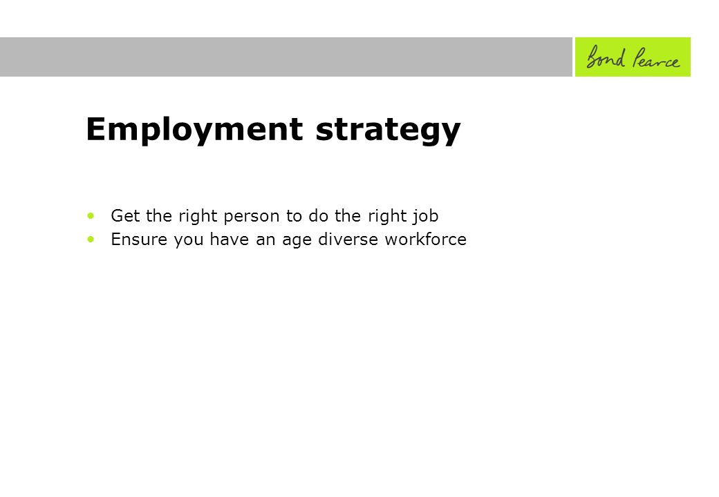 Employment strategy Get the right person to do the right job Ensure you have an age diverse workforce