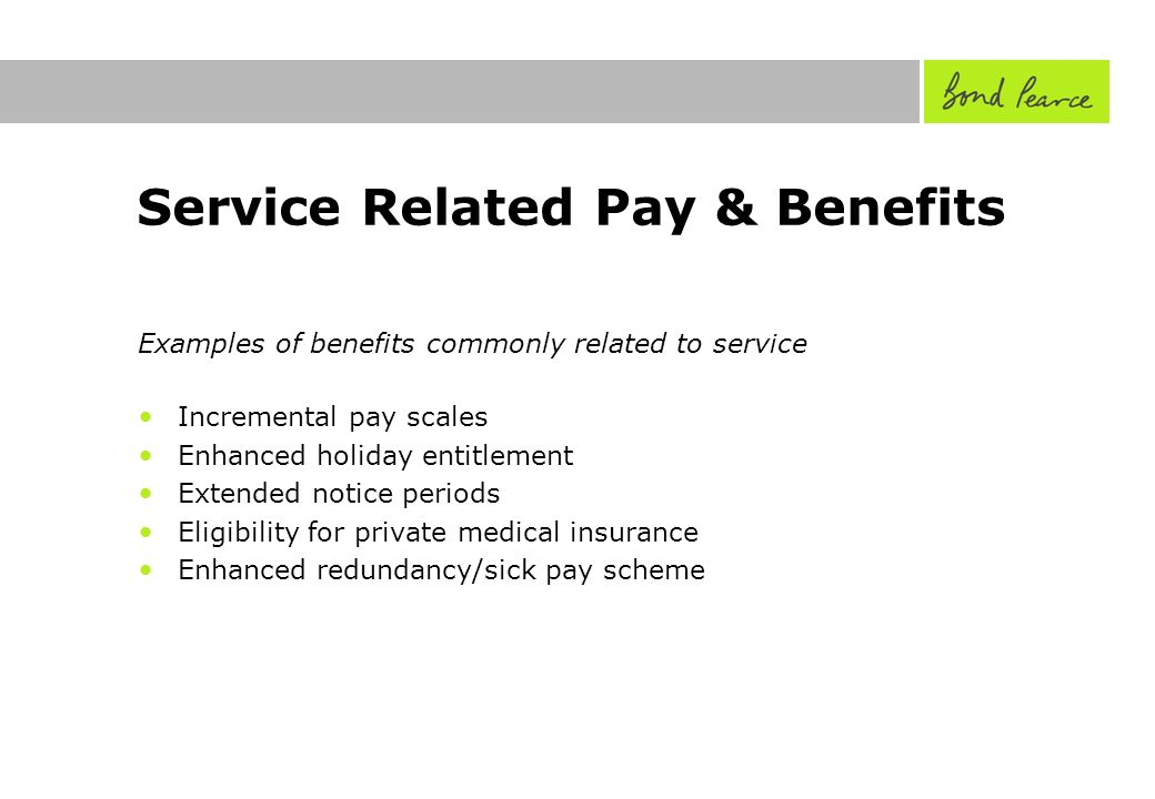 Service Related Pay & Benefits Examples of benefits commonly related to service Incremental pay scales Enhanced holiday entitlement Extended notice periods Eligibility for private medical insurance Enhanced redundancy/sick pay scheme