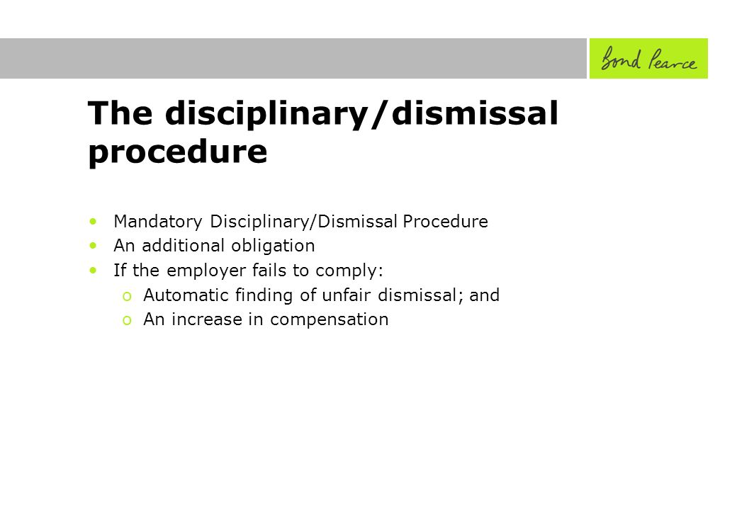 The disciplinary/dismissal procedure Mandatory Disciplinary/Dismissal Procedure An additional obligation If the employer fails to comply: oAutomatic finding of unfair dismissal; and oAn increase in compensation