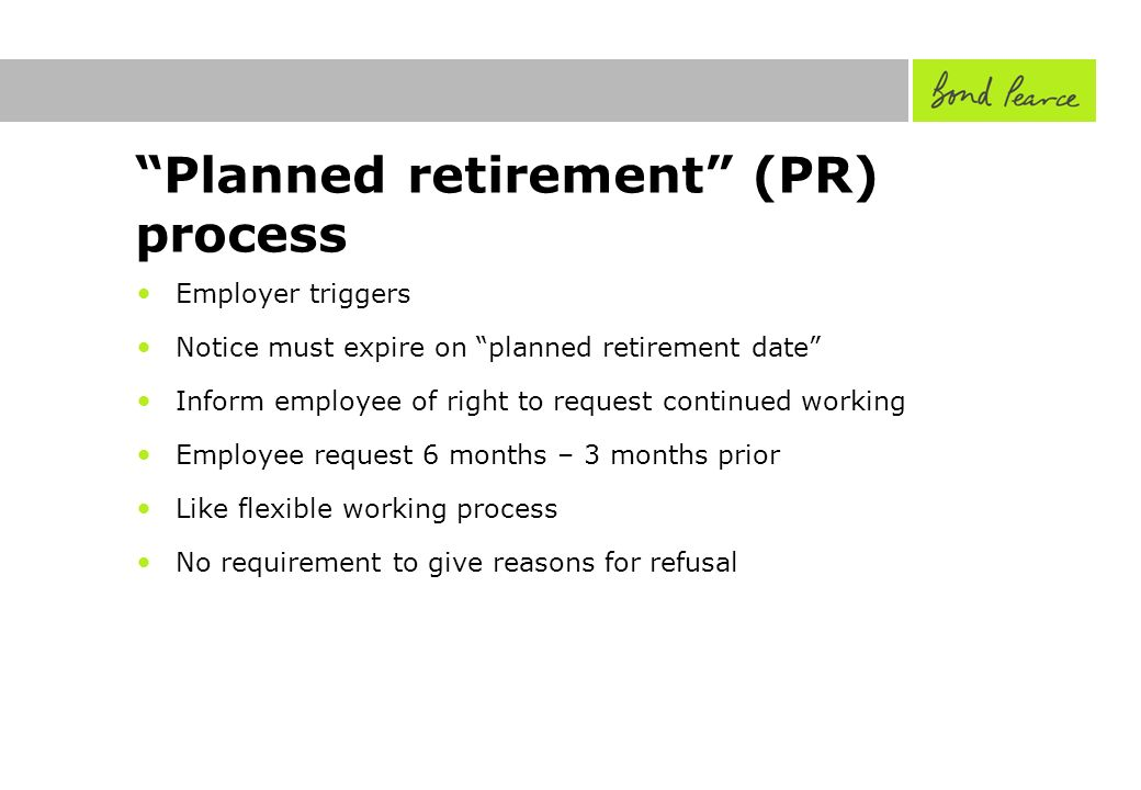 Planned retirement (PR) process Employer triggers Notice must expire on planned retirement date Inform employee of right to request continued working Employee request 6 months – 3 months prior Like flexible working process No requirement to give reasons for refusal