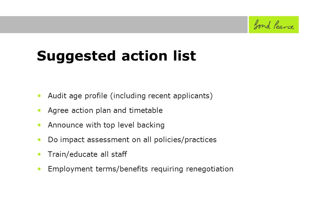 Suggested action list Audit age profile (including recent applicants) Agree action plan and timetable Announce with top level backing Do impact assessment on all policies/practices Train/educate all staff Employment terms/benefits requiring renegotiation