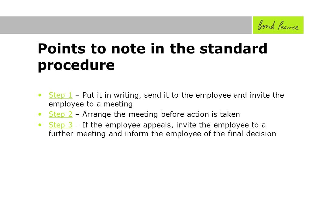 Points to note in the standard procedure Step 1 – Put it in writing, send it to the employee and invite the employee to a meeting Step 2 – Arrange the meeting before action is taken Step 3 – If the employee appeals, invite the employee to a further meeting and inform the employee of the final decision