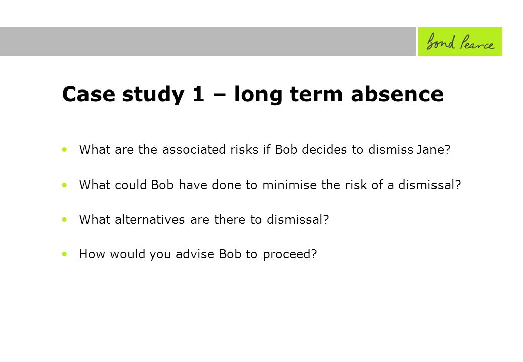 Case study 1 – long term absence What are the associated risks if Bob decides to dismiss Jane.