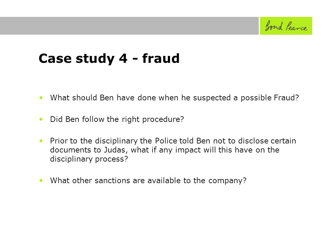 Case study 4 - fraud What should Ben have done when he suspected a possible Fraud.