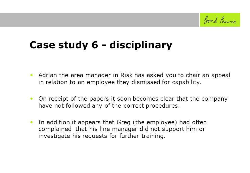Case study 6 - disciplinary Adrian the area manager in Risk has asked you to chair an appeal in relation to an employee they dismissed for capability.