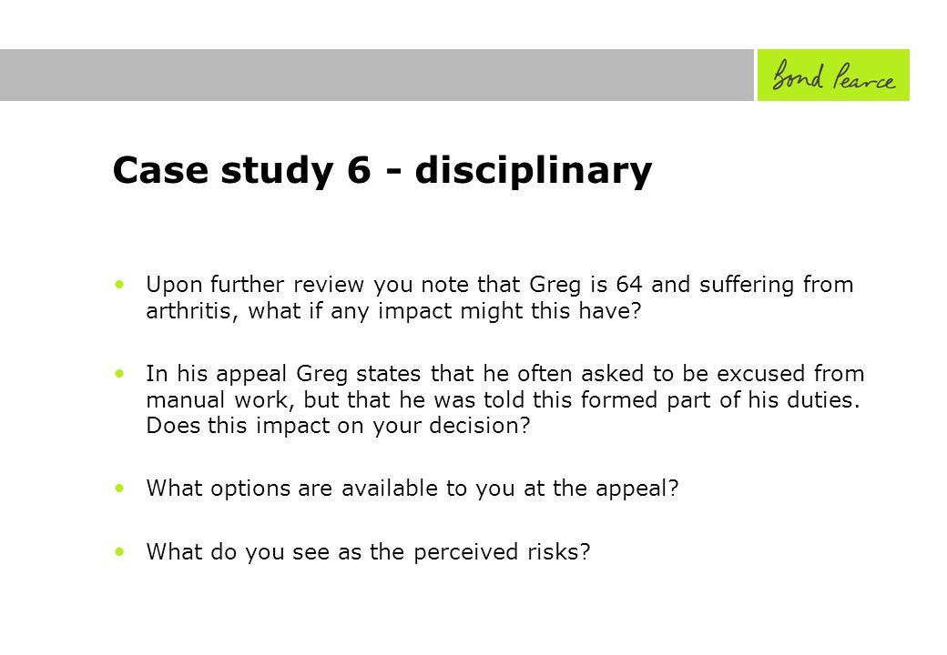 Case study 6 - disciplinary Upon further review you note that Greg is 64 and suffering from arthritis, what if any impact might this have.