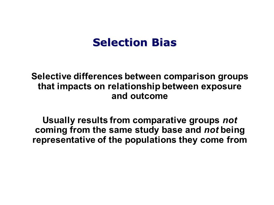 Selection Bias Selective differences between comparison groups that impacts on relationship between exposure and outcome Usually results from comparat