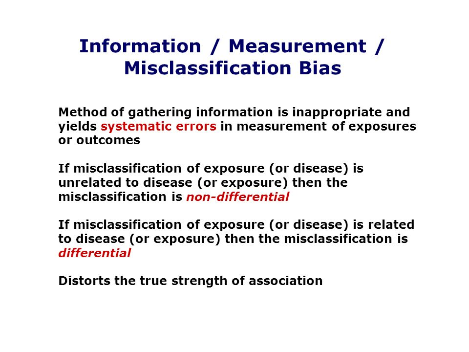 Information / Measurement / Misclassification Bias Method of gathering information is inappropriate and yields systematic errors in measurement of exp