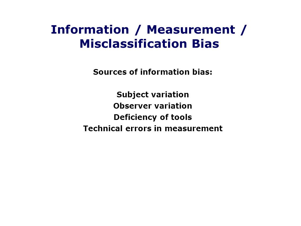 Information / Measurement / Misclassification Bias Sources of information bias: Subject variation Observer variation Deficiency of tools Technical err