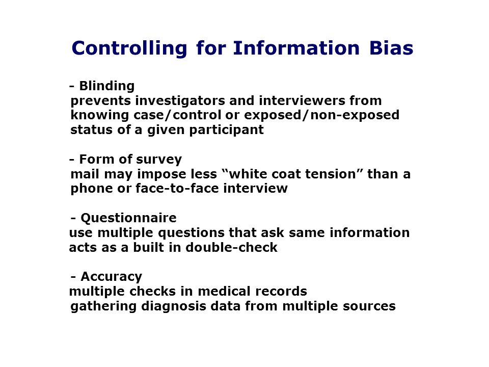 Controlling for Information Bias - Blinding prevents investigators and interviewers from knowing case/control or exposed/non-exposed status of a given