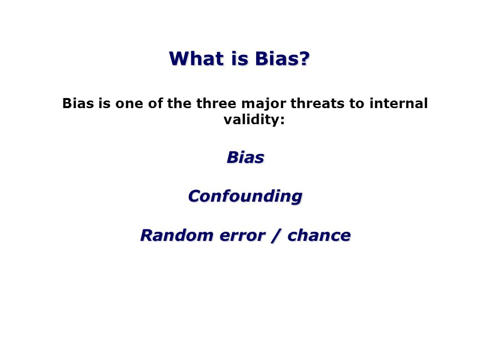 Bias is one of the three major threats to internal validity:BiasConfounding Random error / chance What is Bias?