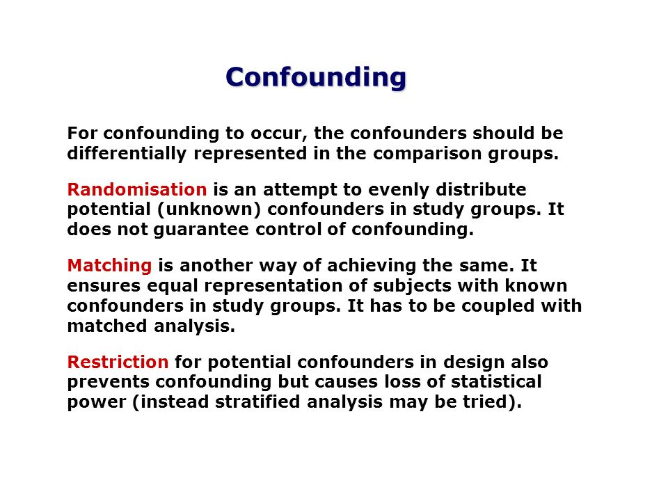 Confounding For confounding to occur, the confounders should be differentially represented in the comparison groups. Randomisation is an attempt to ev