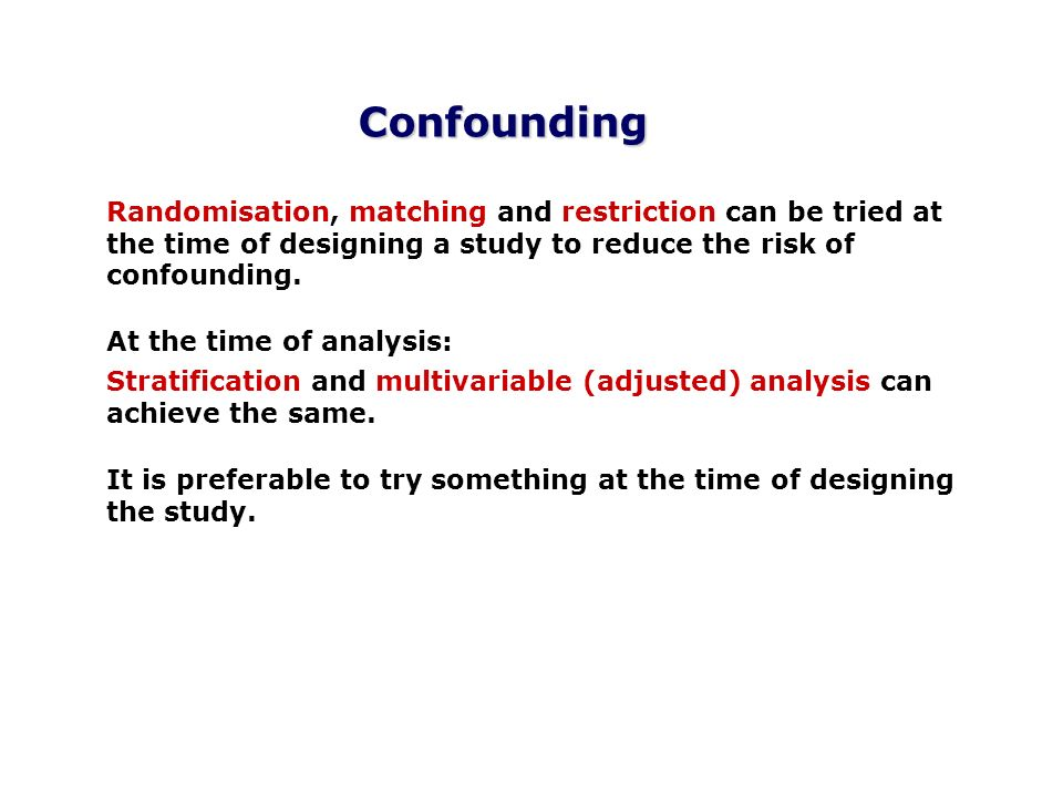 Confounding Randomisation, matching and restriction can be tried at the time of designing a study to reduce the risk of confounding. At the time of an