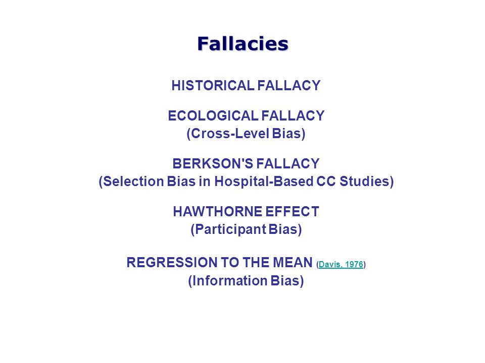 HISTORICAL FALLACY ECOLOGICAL FALLACY (Cross-Level Bias) BERKSON'S FALLACY (Selection Bias in Hospital-Based CC Studies) HAWTHORNE EFFECT (Participant