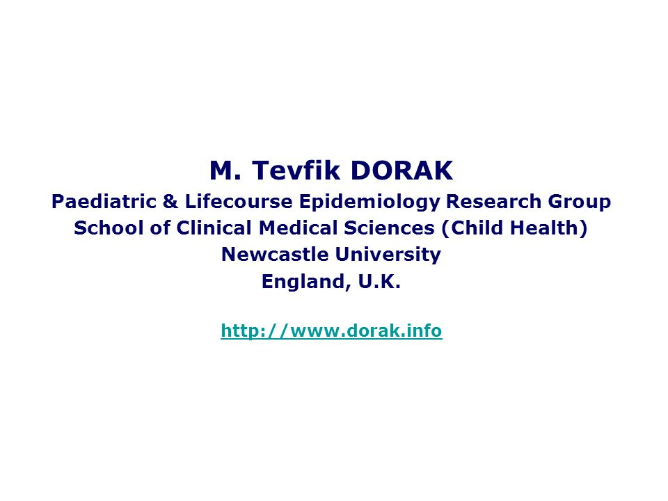 M. Tevfik DORAK Paediatric & Lifecourse Epidemiology Research Group School of Clinical Medical Sciences (Child Health) Newcastle University England, U