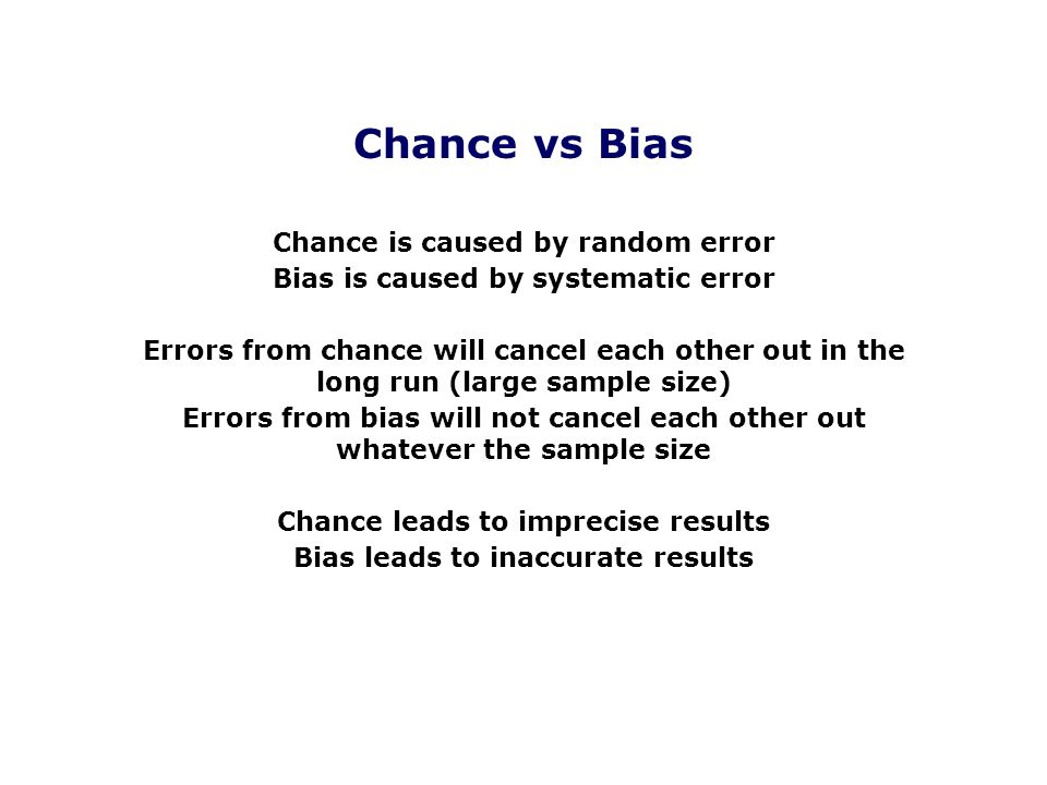 Chance vs Bias Chance is caused by random error Bias is caused by systematic error Errors from chance will cancel each other out in the long run (larg
