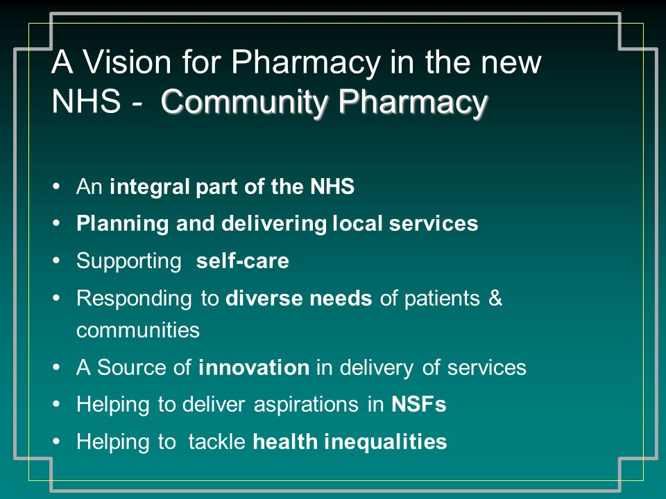 Community Pharmacy A Vision for Pharmacy in the new NHS - Community Pharmacy An integral part of the NHS Planning and delivering local services Suppor