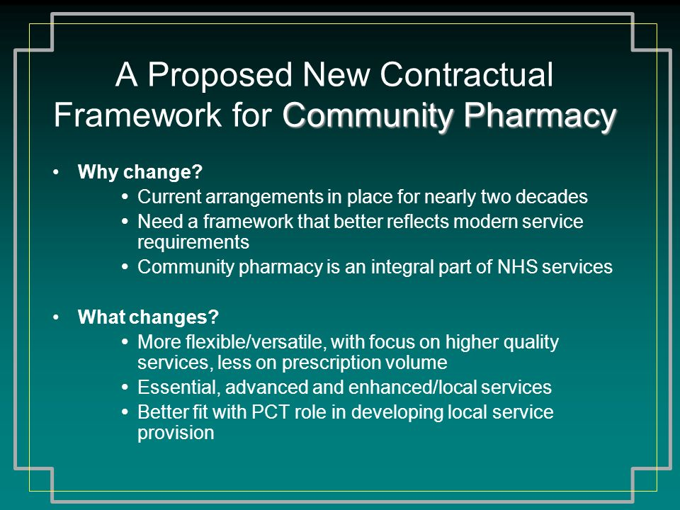 Community Pharmacy A Proposed New Contractual Framework for Community Pharmacy Why change? Current arrangements in place for nearly two decades Need a
