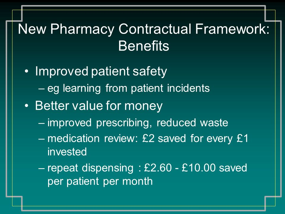 New Pharmacy Contractual Framework: Benefits Improved patient safety –eg learning from patient incidents Better value for money –improved prescribing,