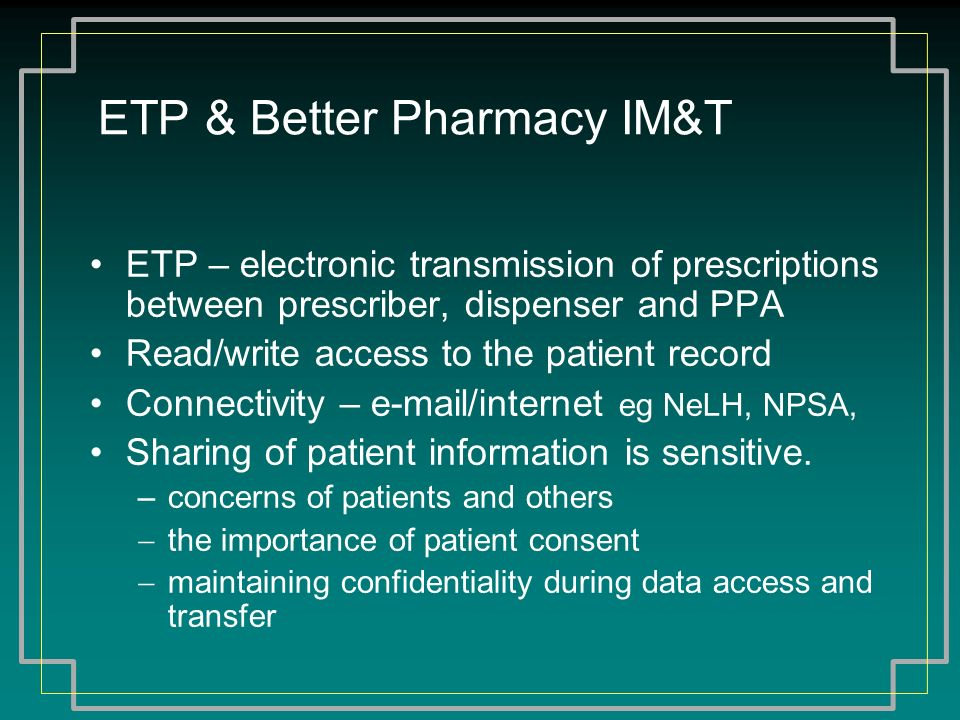 ETP & Better Pharmacy IM&T ETP – electronic transmission of prescriptions between prescriber, dispenser and PPA Read/write access to the patient recor