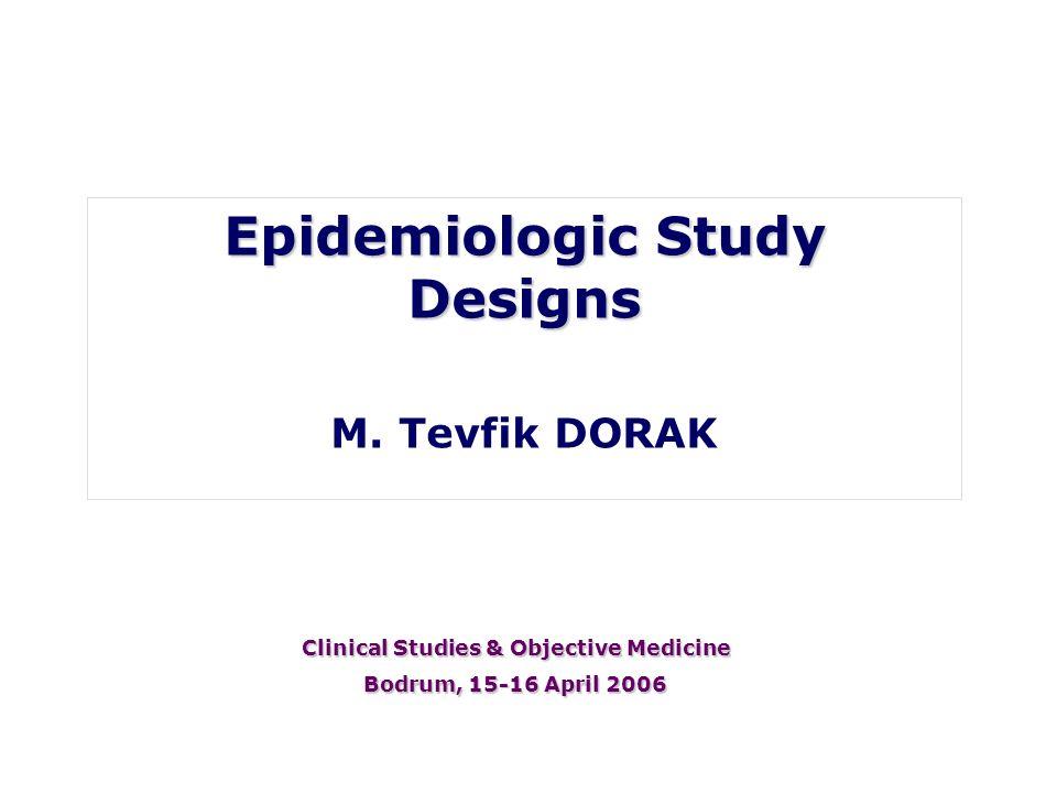 Epidemiologic Study Designs M. Tevfik DORAK Clinical Studies & Objective Medicine Bodrum, 15-16 April 2006