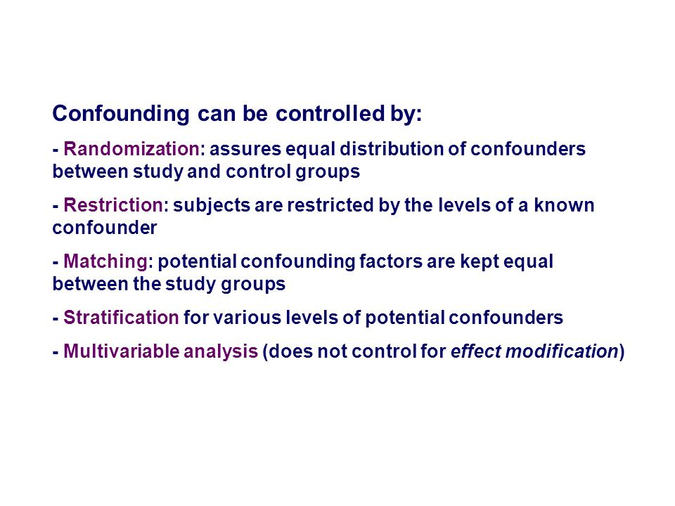 Confounding can be controlled by: - Randomization: assures equal distribution of confounders between study and control groups - Restriction: subjects