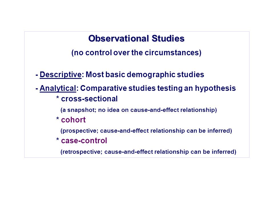 Observational Studies (no control over the circumstances) - Descriptive: Most basic demographic studies - Analytical: Comparative studies testing an h