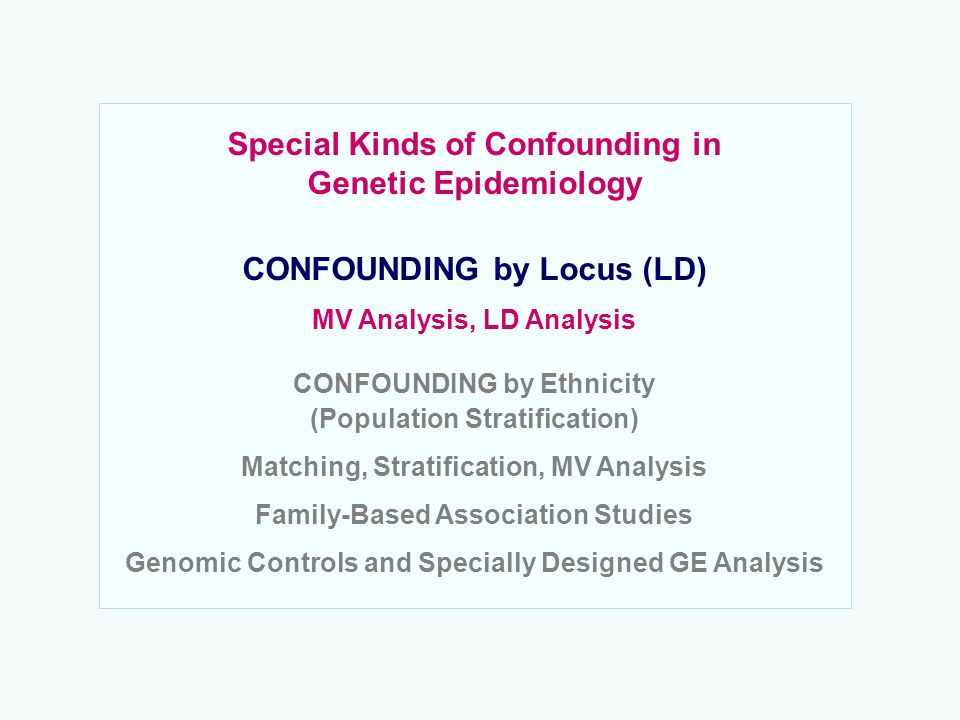 Special Kinds of Confounding in Genetic Epidemiology CONFOUNDING by Locus (LD) MV Analysis, LD Analysis CONFOUNDING by Ethnicity (Population Stratific