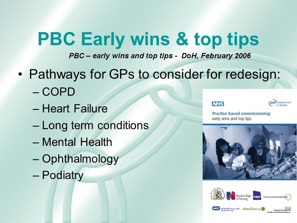 PBC Early wins & top tips Pathways for GPs to consider for redesign: –COPD –Heart Failure –Long term conditions –Mental Health –Ophthalmology –Podiatry PBC – early wins and top tips - DoH, February 2006