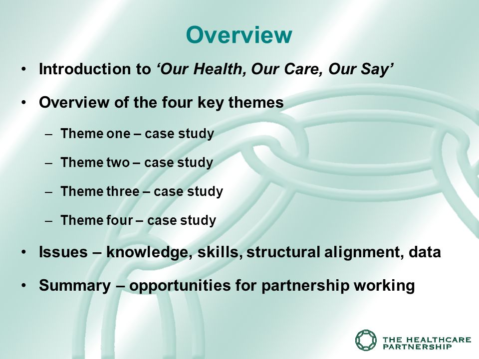 Overview Introduction to Our Health, Our Care, Our Say Overview of the four key themes –Theme one – case study –Theme two – case study –Theme three – case study –Theme four – case study Issues – knowledge, skills, structural alignment, data Summary – opportunities for partnership working