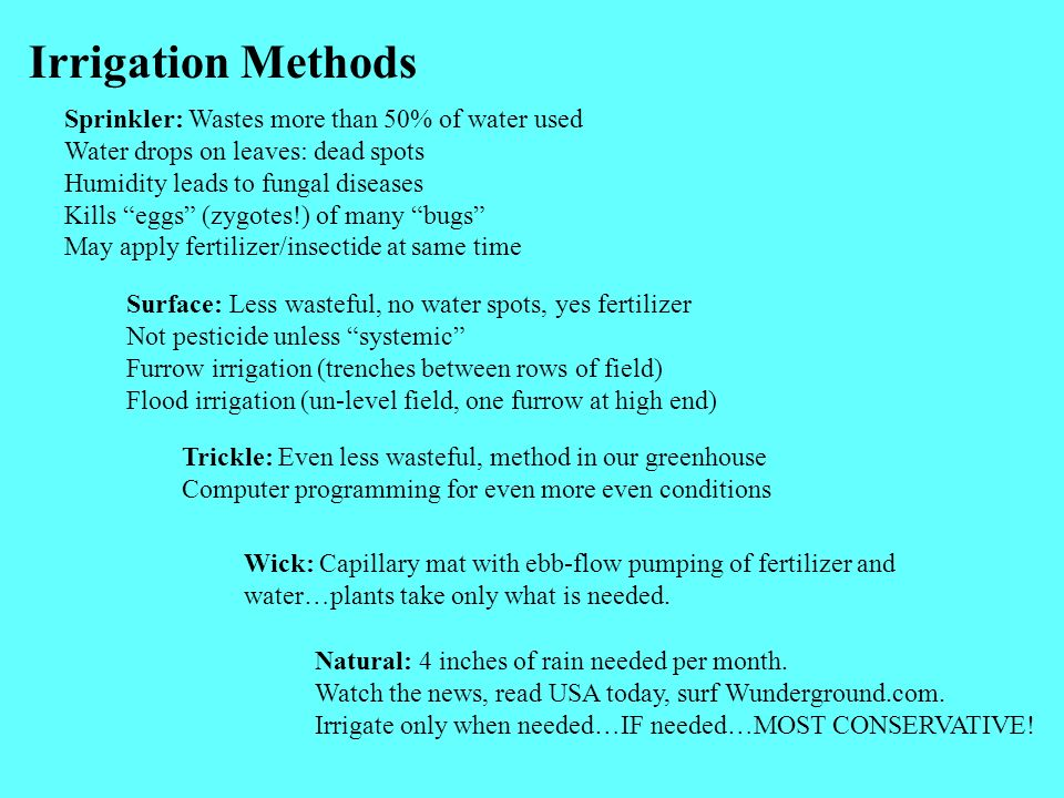 Irrigation Methods Sprinkler: Wastes more than 50% of water used Water drops on leaves: dead spots Humidity leads to fungal diseases Kills eggs (zygotes!) of many bugs May apply fertilizer/insectide at same time Surface: Less wasteful, no water spots, yes fertilizer Not pesticide unless systemic Furrow irrigation (trenches between rows of field) Flood irrigation (un-level field, one furrow at high end) Trickle: Even less wasteful, method in our greenhouse Computer programming for even more even conditions Wick: Capillary mat with ebb-flow pumping of fertilizer and water…plants take only what is needed.